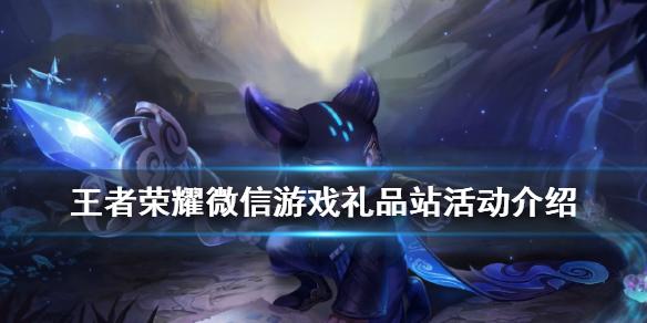 王者榮耀微信游戲禮品站活動介紹