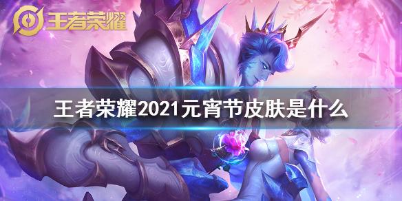 《王者荣耀》2021元宵节皮肤是什么